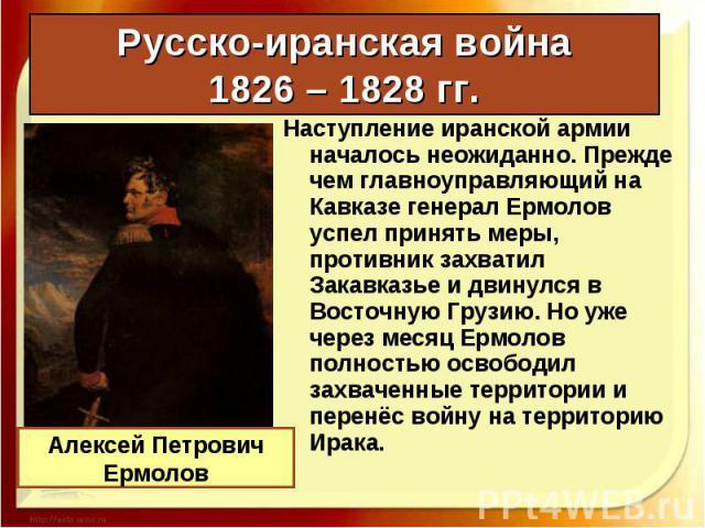 Наступление иранской армии началось неожиданно. Прежде чем главноуправляющий на Кавказе генерал Ермолов успел принять меры, противник захватил Закавказье и двинулся в Восточную Грузию. Но уже через месяц Ермолов полностью освободил захваченные терри…
