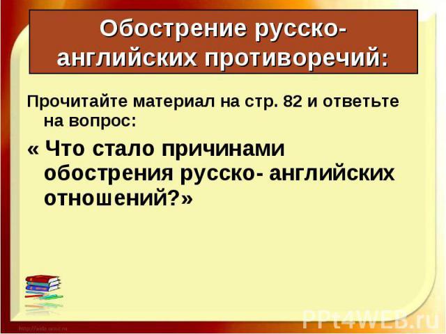 Прочитайте материал на стр. 82 и ответьте на вопрос: Прочитайте материал на стр. 82 и ответьте на вопрос: « Что стало причинами обострения русско- английских отношений?»