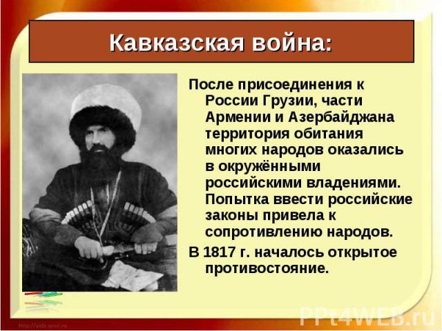 После присоединения к России Грузии, части Армении и Азербайджана территория обитания многих народов оказались в окружёнными российскими владениями. Попытка ввести российские законы привела к сопротивлению народов. После присоединения к России Грузи…