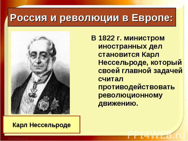 В 1822 г. министром иностранных дел становится Карл Нессельроде, который своей главной задачей считал противодействовать революционному движению. В 1822 г. министром иностранных дел становится Карл Нессельроде, который своей главной задачей считал п…