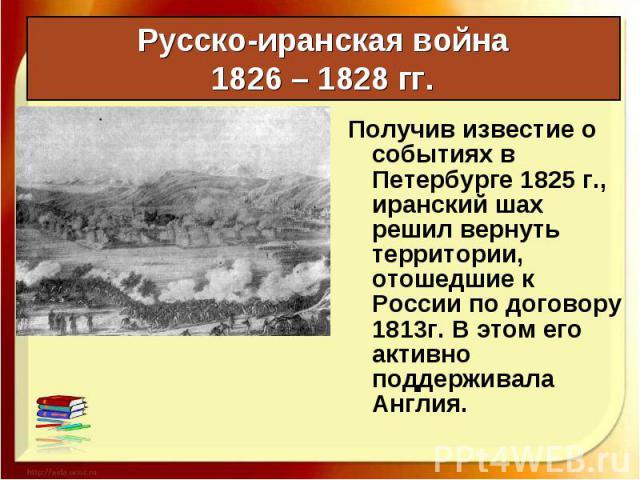 Получив известие о событиях в Петербурге 1825 г., иранский шах решил вернуть территории, отошедшие к России по договору 1813г. В этом его активно поддерживала Англия. Получив известие о событиях в Петербурге 1825 г., иранский шах решил вернуть терри…