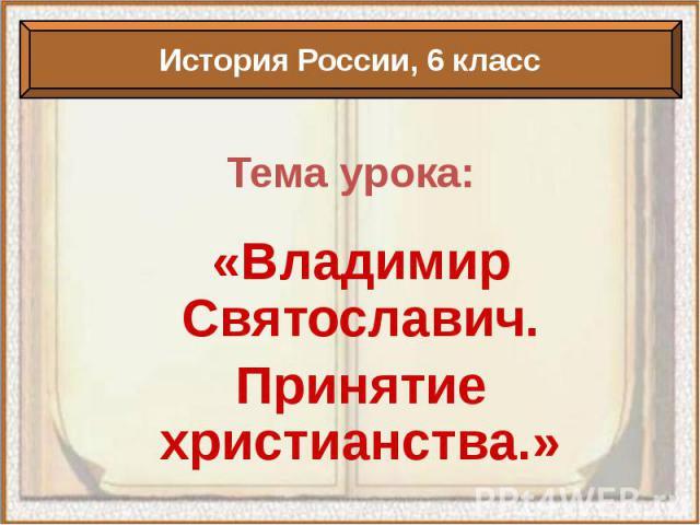 Тема урока: «Владимир Святославич. Принятие христианства.»