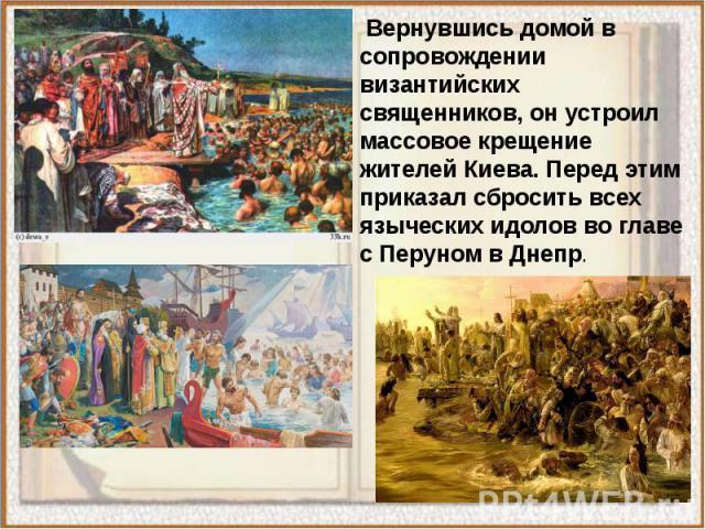 Вернувшись домой в сопровождении византийских священников, он устроил массовое крещение жителей Киева. Перед этим приказал сбросить всех языческих идолов во главе с Перуном в Днепр. Вернувшись домой в сопровождении византийских священников, он устро…