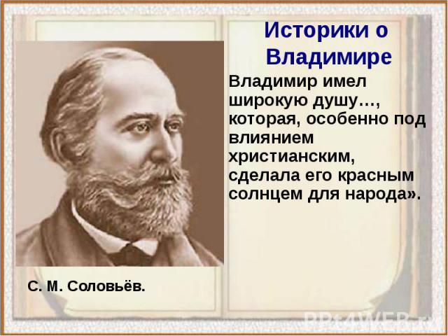 Владимир имел широкую душу…, которая, особенно под влиянием христианским, сделала его красным солнцем для народа». Владимир имел широкую душу…, которая, особенно под влиянием христианским, сделала его красным солнцем для народа».