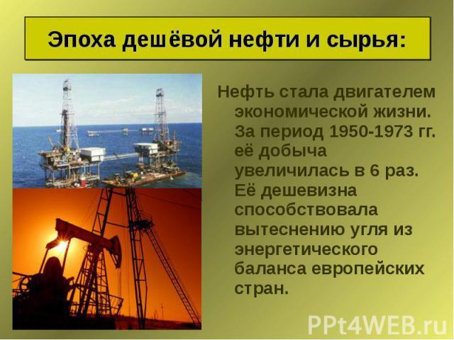 Нефть стала двигателем экономической жизни. За период 1950-1973 гг. её добыча увеличилась в 6 раз. Её дешевизна способствовала вытеснению угля из энергетического баланса европейских стран. Нефть стала двигателем экономической жизни. За период 1950-1…