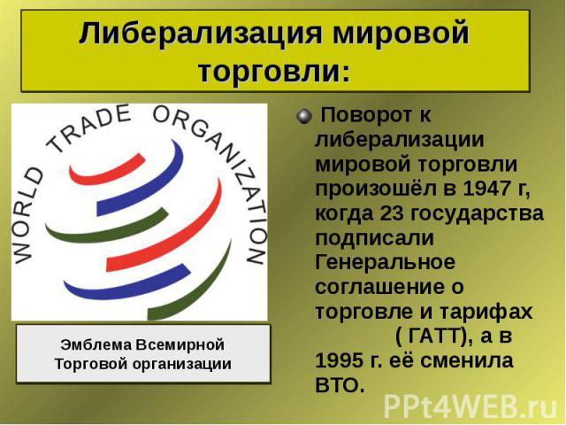 Поворот к либерализации мировой торговли произошёл в 1947 г, когда 23 государства подписали Генеральное соглашение о торговле и тарифах ( ГАТТ), а в 1995 г. её сменила ВТО. Поворот к либерализации мировой торговли произошёл в 1947 г, когда 23 госуда…