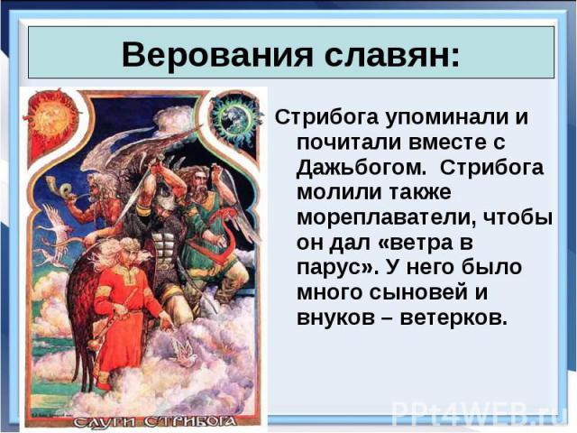 Стрибога упоминали и почитали вместе с Дажьбогом. Стрибога молили также мореплаватели, чтобы он дал «ветра в парус». У него было много сыновей и внуков – ветерков. Стрибога упоминали и почитали вместе с Дажьбогом. Стрибога молили также мореплаватели…