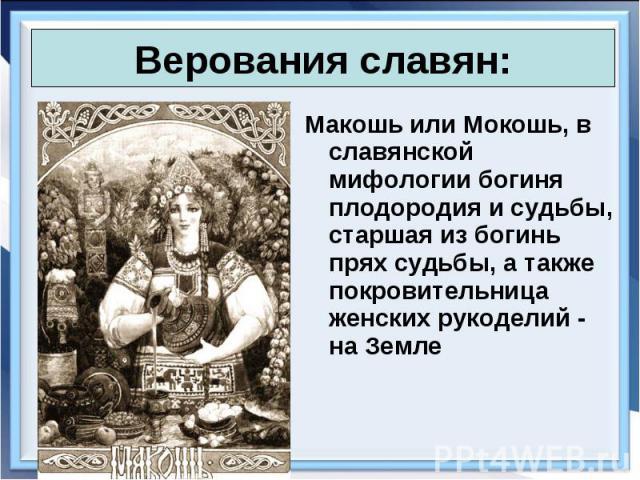 Макошь или Мокошь, в славянской мифологии богиня плодородия и судьбы, старшая из богинь прях судьбы, а также покровительница женских рукоделий - на Земле Макошь или Мокошь, в славянской мифологии богиня плодородия и судьбы, старшая из богинь прях су…