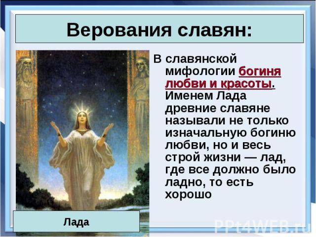 В славянской мифологии богиня любви и красоты. Именем Лада древние славяне называли не только изначальную богиню любви, но и весь строй жизни — лад, где все должно было ладно, то есть хорошо В славянской мифологии богиня любви и красоты. Именем Лада…