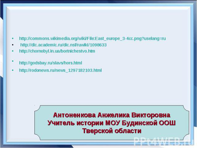 http://commons.wikimedia.org/wiki/File:East_europe_3-4cc.png?uselang=ru http://dic.academic.ru/dic.nsf/ruwiki/1098633 http://chornobyl.in.ua/bortnichestvo.htm http://godsbay.ru/slavs/hors.html http://rodonews.ru/news_1297182103.html
