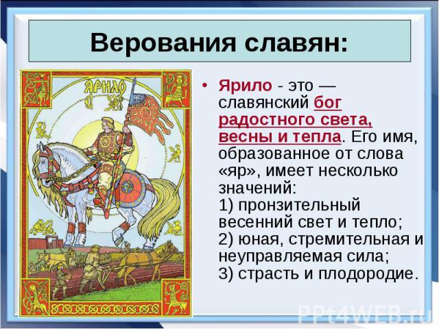 Ярило - это — славянский бог радостного света, весны и тепла. Его имя, образованное от слова «яр», имеет несколько значений: 1) пронзительный весенний свет и тепло; 2) юная, стремительная и неуправляемая сила; 3) страсть и плодородие. Ярило - это — …