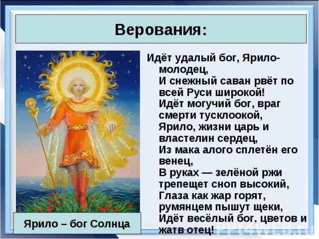 Идёт удалый бог, Ярило-молодец, И снежный саван рвёт по всей Руси широкой! Идёт могучий бог, враг смерти тусклоокой, Ярило, жизни царь и властелин сердец, Из мака алого сплетён его венец, В руках— зелёной ржи трепещет сноп высокий, Глаза как ж…