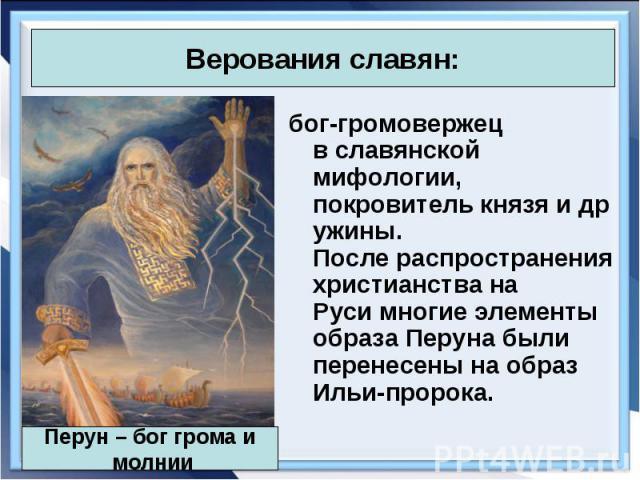 бог-громовержец вславянской мифологии, покровителькнязяидружины. Послераспространения христианства на Русимногие элементы образа Перуна были перенесены на образ Ильи-пророка. бог-громовержец вславянской мифо…