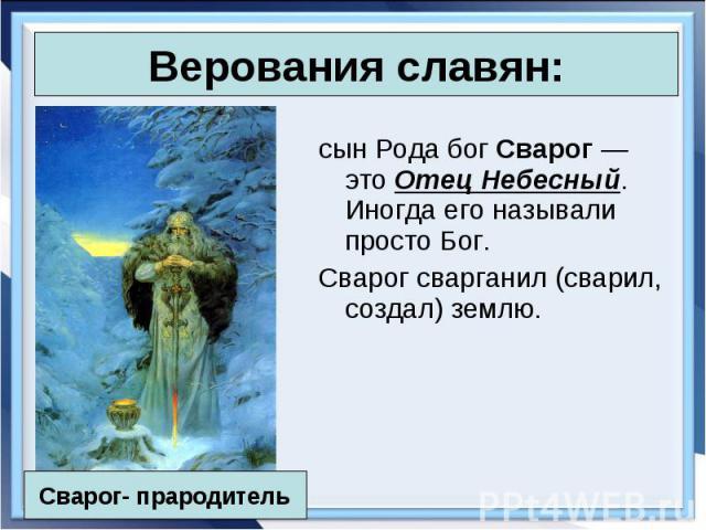 сын Рода бог Сварог — это Отец Небесный. Иногда его называли просто Бог. сын Рода бог Сварог — это Отец Небесный. Иногда его называли просто Бог. Сварог сварганил (сварил, создал) землю.