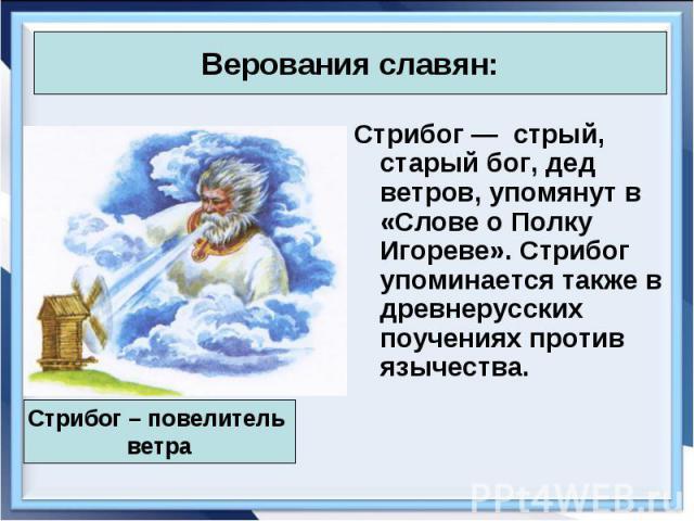 Стрибог—стрый, старый бог, дед ветров, упомянут в «Слове о Полку Игореве». Стрибог упоминается также в древнерусских поучениях против язычества. Стрибог—стрый, старый бог, дед ветров, упомянут в «Слове о Полку Иго…