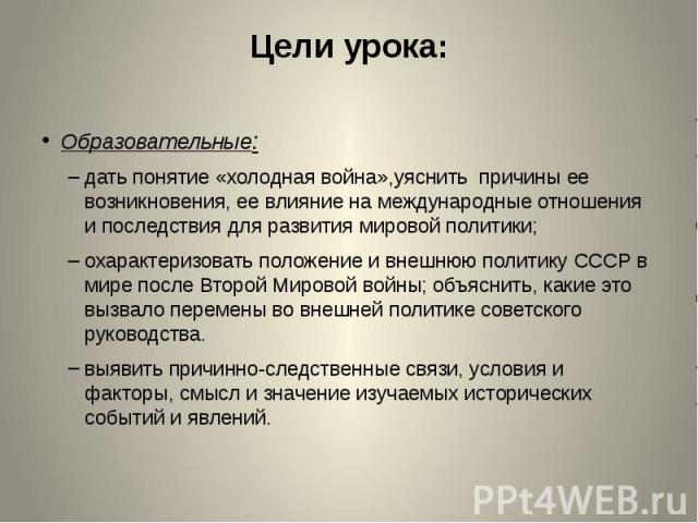 Цели урока: Образовательные: дать понятие «холодная война»,уяснить причины ее возникновения, ее влияние на международные отношения и последствия для развития мировой политики; охарактеризовать положение и внешнюю политику СССР в мире после Второй Ми…