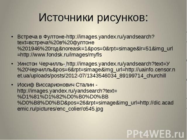 Источники рисунков: Встреча в Фултоне-http://images.yandex.ru/yandsearch?text=встреча%20в%20фултоне%201946%20год&noreask=1&pos=0&rpt=simage&lr=51&img_url=http://www.fondsk.ru/images/myfls Уинстон Черчилль- http://images.yandex.ru…