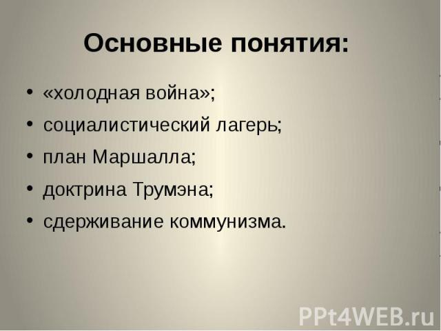 Основные понятия: «холодная война»; социалистический лагерь; план Маршалла; доктрина Трумэна; сдерживание коммунизма.