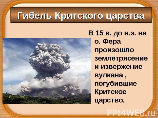 В 15 в. до н.э. на о. Фера произошло землетрясение и извержение вулкана , погубившие Критское царство. В 15 в. до н.э. на о. Фера произошло землетрясение и извержение вулкана , погубившие Критское царство.
