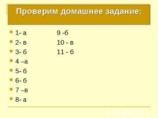 Проверим домашнее задание: 1- а 9 -б 2- в 10 - в 3- б 11 - б 4 –а 5- б 6- б 7 –в