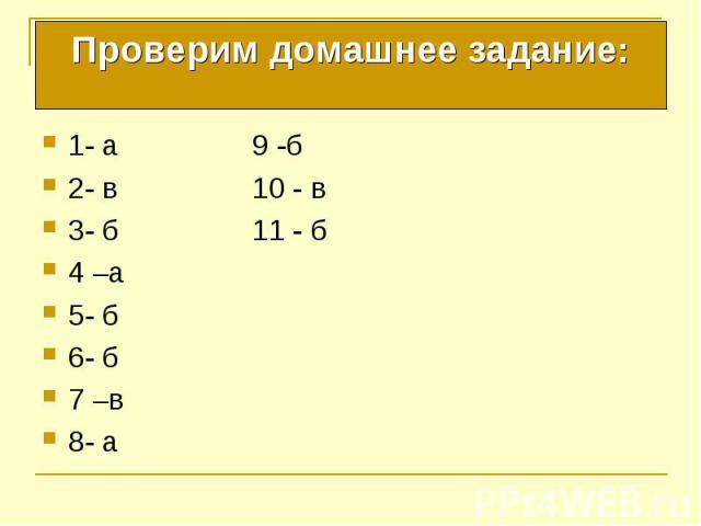 Проверим домашнее задание: 1- а 9 -б 2- в 10 - в 3- б 11 - б 4 –а 5- б 6- б 7 –в 8- а