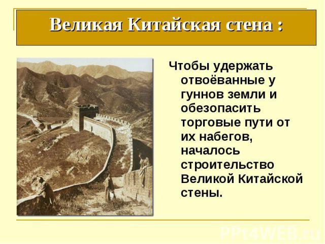 Чтобы удержать отвоёванные у гуннов земли и обезопасить торговые пути от их набегов, началось строительство Великой Китайской стены. Чтобы удержать отвоёванные у гуннов земли и обезопасить торговые пути от их набегов, началось строительство Великой …