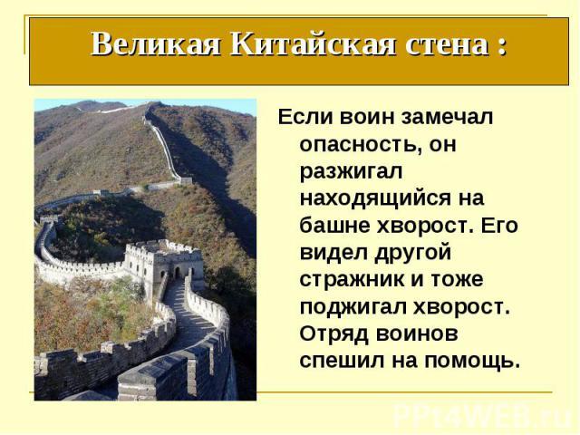 Великая Китайская стена : Если воин замечал опасность, он разжигал находящийся на башне хворост. Его видел другой стражник и тоже поджигал хворост. Отряд воинов спешил на помощь.