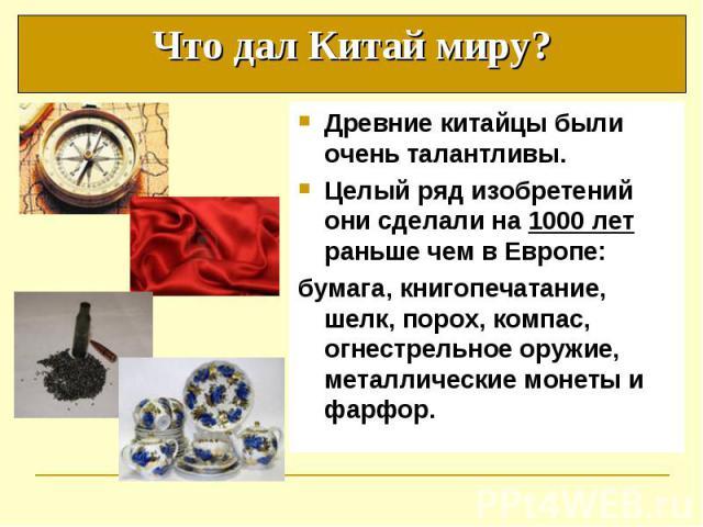 Древние китайцы были очень талантливы. Древние китайцы были очень талантливы. Целый ряд изобретений они сделали на 1000 лет раньше чем в Европе: бумага, книгопечатание, шелк, порох, компас, огнестрельное оружие, металлические монеты и фарфор.