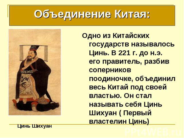 Одно из Китайских государств называлось Цинь. В 221 г. до н.э. его правитель, разбив соперников поодиночке, объединил весь Китай под своей властью. Он стал называть себя Цинь Шихуан ( Первый властелин Цинь) Одно из Китайских государств называлось Ци…