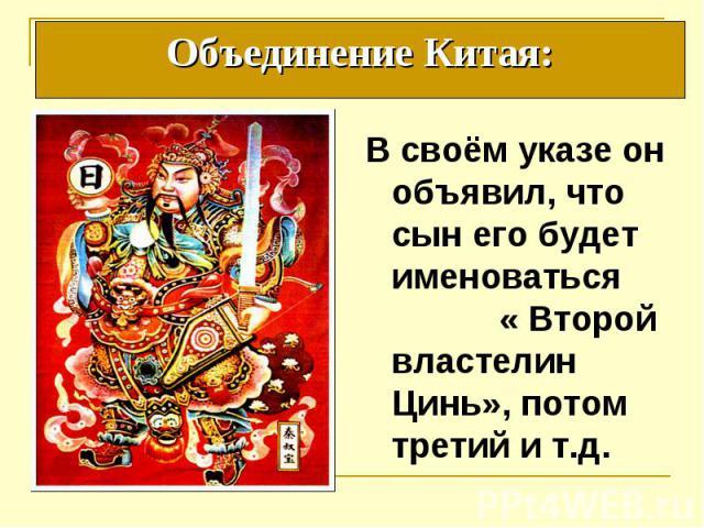Объединение Китая: В своём указе он объявил, что сын его будет именоваться « Второй властелин Цинь», потом третий и т.д.