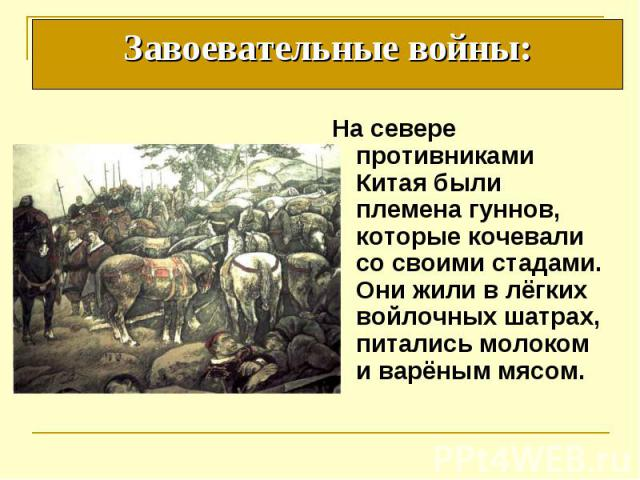 На севере противниками Китая были племена гуннов, которые кочевали со своими стадами. Они жили в лёгких войлочных шатрах, питались молоком и варёным мясом. На севере противниками Китая были племена гуннов, которые кочевали со своими стадами. Они жил…