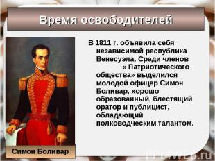 В 1811 г. объявила себя независимой республика Венесуэла. Среди членов « Патриот
