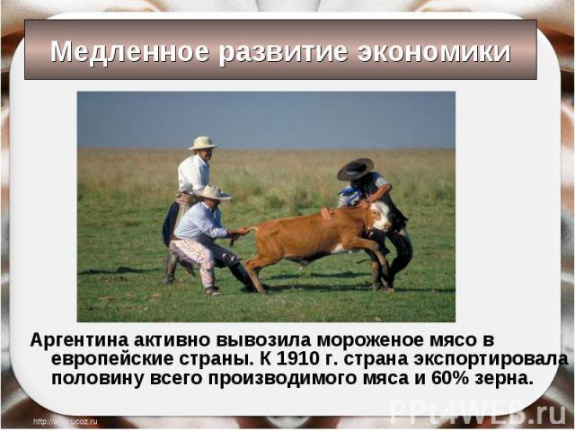 Аргентина активно вывозила мороженое мясо в европейские страны. К 1910 г. страна экспортировала половину всего производимого мяса и 60% зерна. Аргентина активно вывозила мороженое мясо в европейские страны. К 1910 г. страна экспортировала половину в…