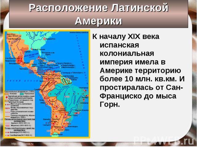 К началу XIX века испанская колониальная империя имела в Америке территорию более 10 млн. кв.км. И простиралась от Сан-Франциско до мыса Горн. К началу XIX века испанская колониальная империя имела в Америке территорию более 10 млн. кв.км. И простир…
