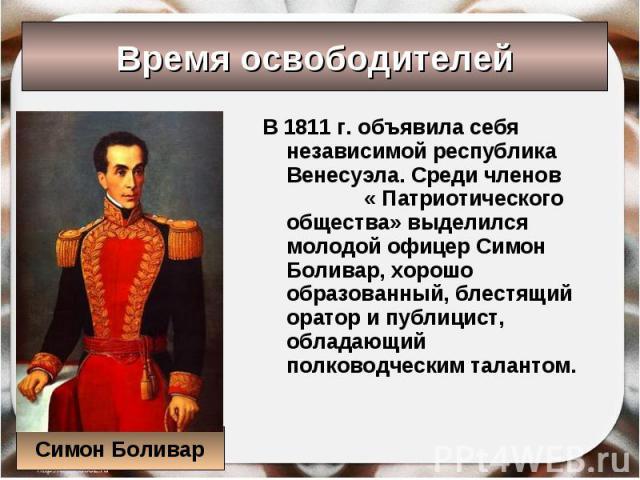 В 1811 г. объявила себя независимой республика Венесуэла. Среди членов « Патриотического общества» выделился молодой офицер Симон Боливар, хорошо образованный, блестящий оратор и публицист, обладающий полководческим талантом. В 1811 г. объявила себя…