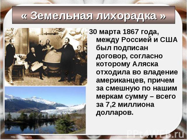 30 марта 1867 года, между Россией и США был подписан договор, согласно которому Аляска отходила во владение американцев, причем за смешную по нашим меркам сумму – всего за 7,2 миллиона долларов. 30 марта 1867 года, между Россией и США был подписан д…