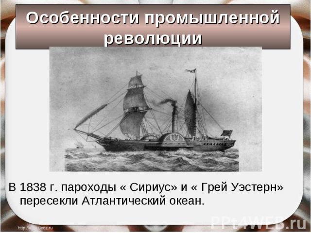 В 1838 г. пароходы « Сириус» и « Грей Уэстерн» пересекли Атлантический океан. В 1838 г. пароходы « Сириус» и « Грей Уэстерн» пересекли Атлантический океан.