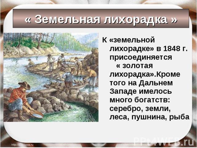 К «земельной лихорадке» в 1848 г. присоединяется « золотая лихорадка».Кроме того на Дальнем Западе имелось много богатств: серебро, земли, леса, пушнина, рыба К «земельной лихорадке» в 1848 г. присоединяется « золотая лихорадка».Кроме того на Дальне…