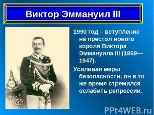 1990 год – вступление на престол нового короля Виктора Эммануила III (1869—1947)