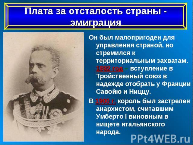 Он был малопригоден для управления страной, но стремился к территориальным захватам. 1882 год – вступление в Тройственный союз в надежде отобрать у Франции Савойю и Ниццу. Он был малопригоден для управления страной, но стремился к территориальным за…