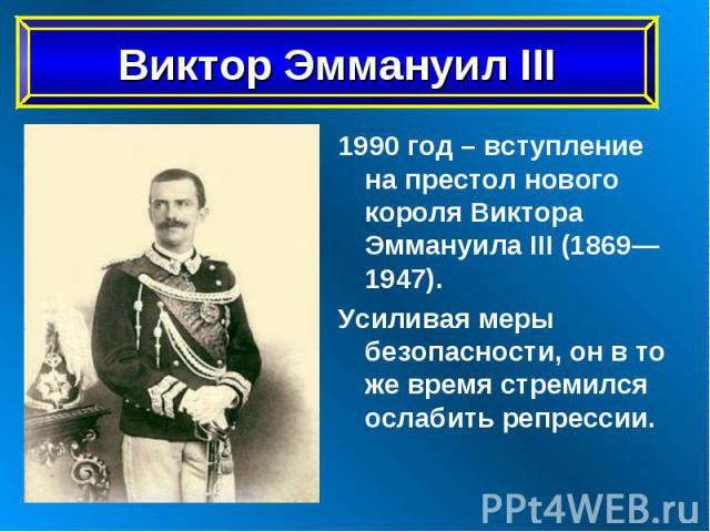 1990 год – вступление на престол нового короля Виктора Эммануила III (1869—1947). 1990 год – вступление на престол нового короля Виктора Эммануила III (1869—1947). Усиливая меры безопасности, он в то же время стремился ослабить репрессии.