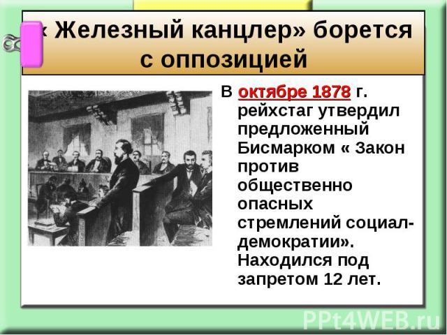 « Железный канцлер» борется с оппозицией В октябре 1878 г. рейхстаг утвердил предложенный Бисмарком « Закон против общественно опасных стремлений социал-демократии». Находился под запретом 12 лет.