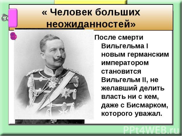 « Человек больших неожиданностей» После смерти Вильгельма I новым германским императором становится Вильгельм II, не желавший делить власть ни с кем, даже с Бисмарком, которого уважал.