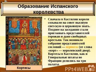 Сначала в Кастилии короли созывали на совет высшую светскую и церковную знать. П