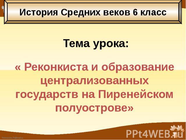 Тема урока: « Реконкиста и образование централизованных государств на Пиренейском полуострове»