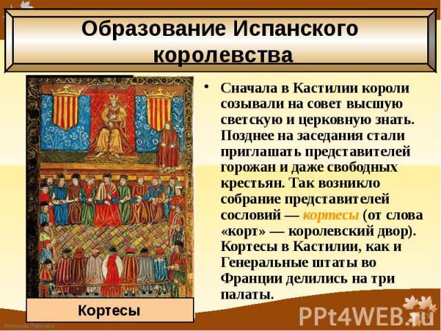 Сначала в Кастилии короли созывали на совет высшую светскую и церковную знать. Позднее на заседания стали приглашать представителей горожан и даже свободных крестьян. Так возникло собрание представителей сословий — кортесы (от слова «корт» — королев…