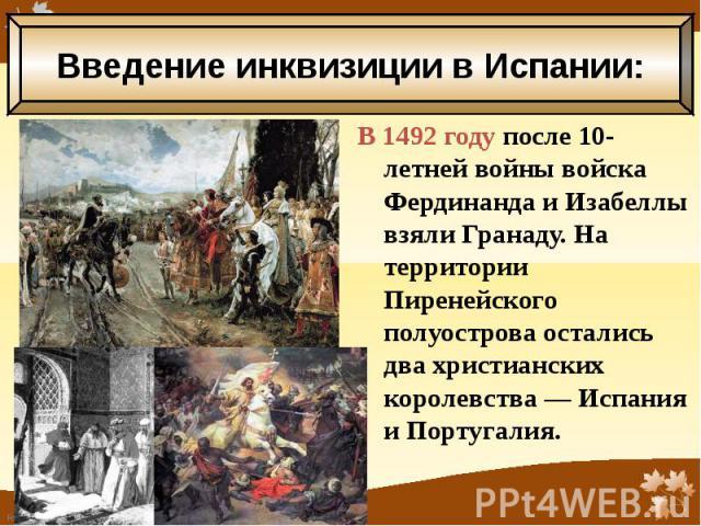 В 1492 году после 10-летней войны войска Фердинанда и Изабеллы взяли Гранаду. На территории Пиренейского полуострова остались два христианских королевства — Испания и Португалия. В 1492 году после 10-летней войны войска Фердинанда и Изабеллы взяли Г…