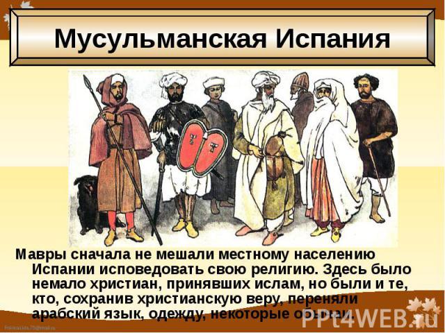 Мавры сначала не мешали местному населению Испании исповедовать свою религию. Здесь было немало христиан, принявших ислам, но были и те, кто, сохранив христианскую веру, переняли арабский язык, одежду, некоторые обычаи. Мавры сначала не мешали местн…