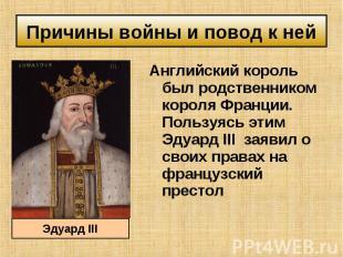 Английский король был родственником короля Франции. Пользуясь этим Эдуард III за