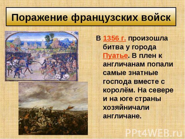 В 1356 г. произошла битва у города Пуатье. В плен к англичанам попали самые знатные господа вместе с королём. На севере и на юге страны хозяйничали англичане. В 1356 г. произошла битва у города Пуатье. В плен к англичанам попали самые знатные господ…